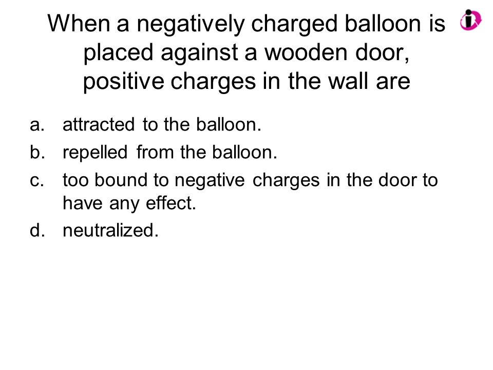 When a negatively charged balloon is placed against a wooden door, positive charges in the wall are a.attracted to the balloon. b.repelled from the ba