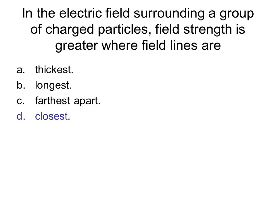 In the electric field surrounding a group of charged particles, field strength is greater where field lines are a.thickest. b.longest. c.farthest apar