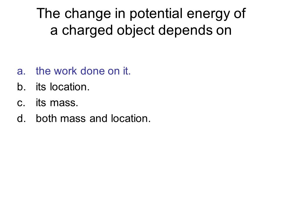 The change in potential energy of a charged object depends on a.the work done on it. b.its location. c.its mass. d.both mass and location.