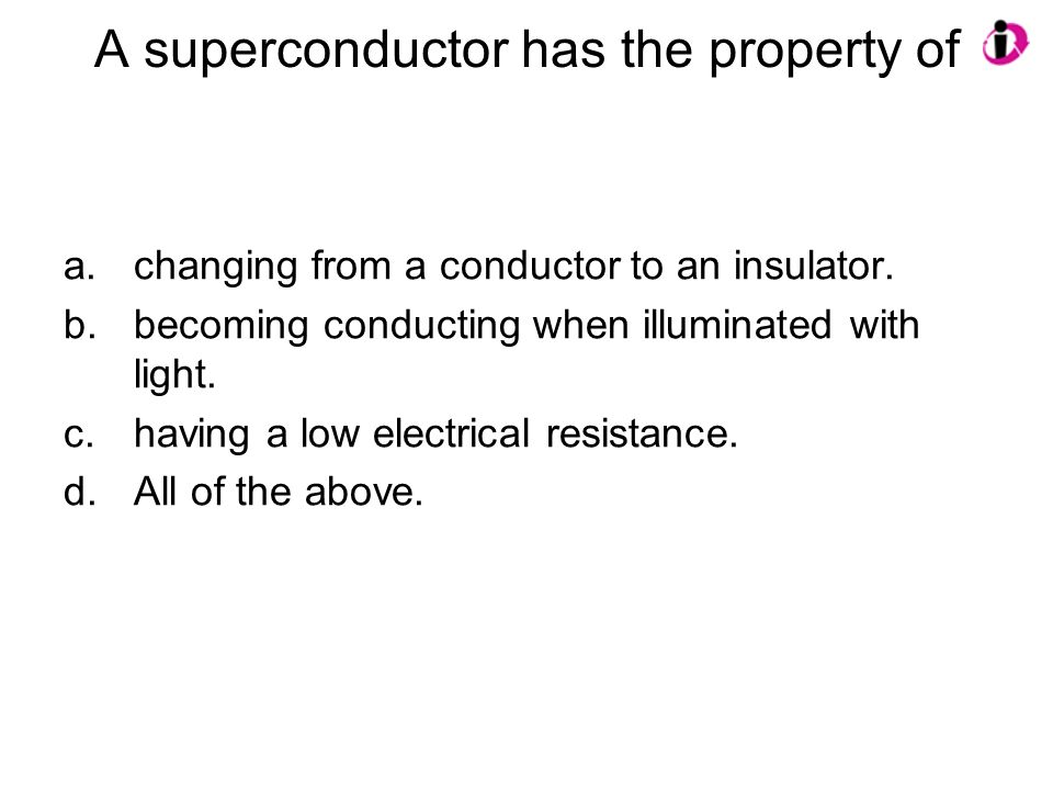 A superconductor has the property of a.changing from a conductor to an insulator. b.becoming conducting when illuminated with light. c.having a low el