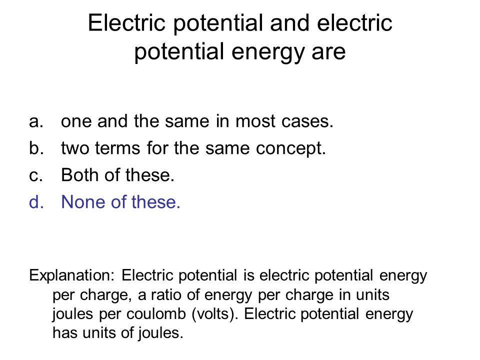Electric potential and electric potential energy are a.one and the same in most cases. b.two terms for the same concept. c.Both of these. d.None of th