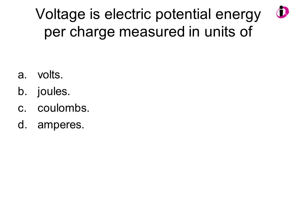 Voltage is electric potential energy per charge measured in units of a.volts. b.joules. c.coulombs. d.amperes.