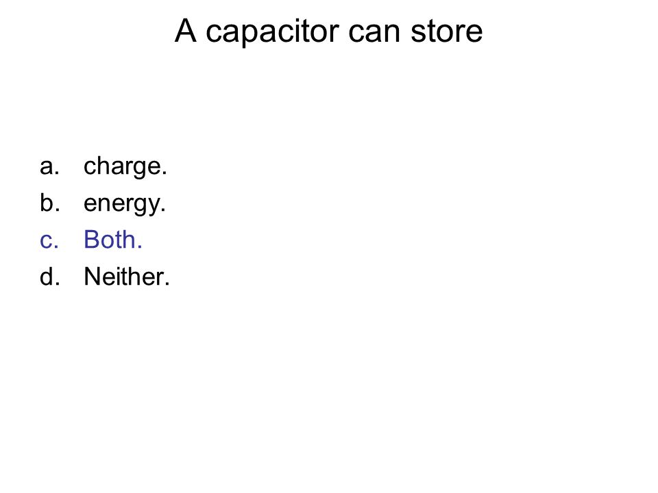 A capacitor can store a.charge. b.energy. c.Both. d.Neither.