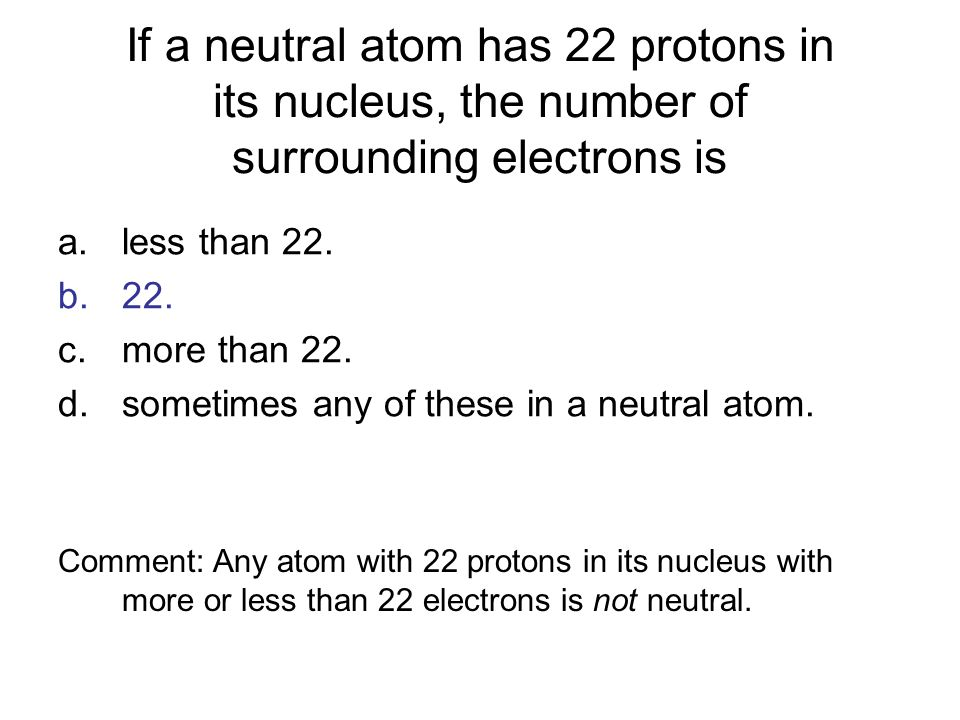 If a neutral atom has 22 protons in its nucleus, the number of surrounding electrons is a.less than 22. b.22. c.more than 22. d.sometimes any of these