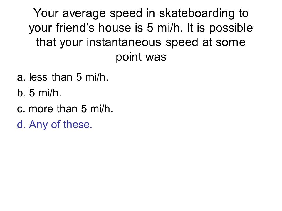 Your average speed in skateboarding to your friends house is 5 mi/h. It is possible that your instantaneous speed at some point was a. less than 5 mi/