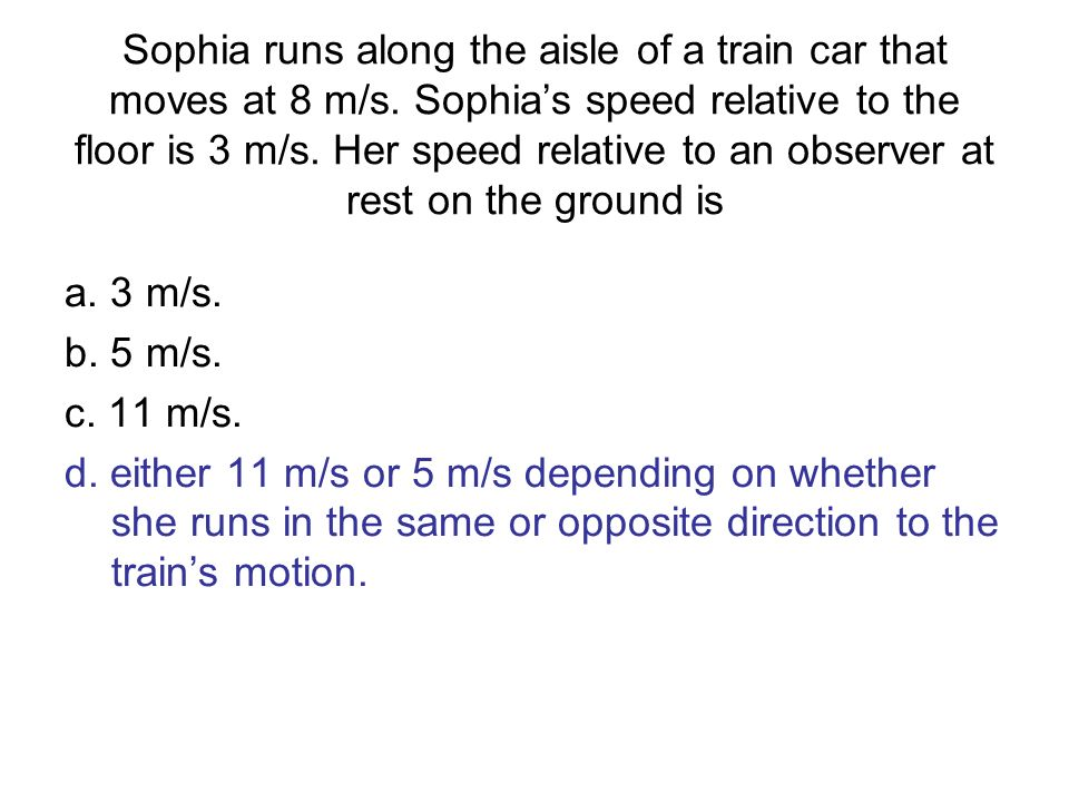 Sophia runs along the aisle of a train car that moves at 8 m/s. Sophias speed relative to the floor is 3 m/s. Her speed relative to an observer at res