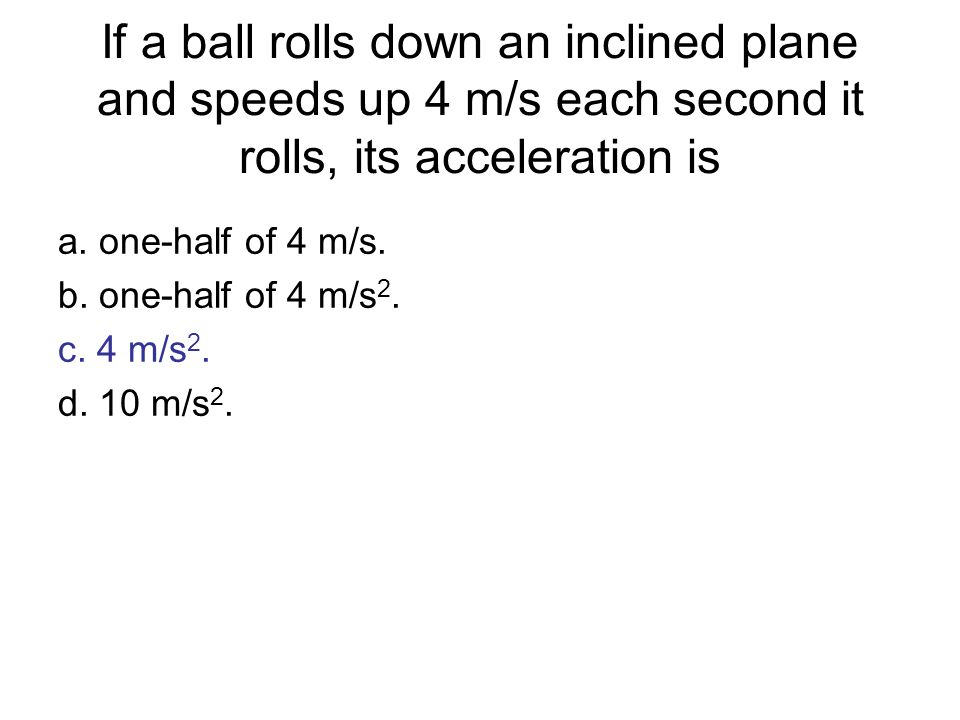 If a ball rolls down an inclined plane and speeds up 4 m/s each second it rolls, its acceleration is a. one-half of 4 m/s. b. one-half of 4 m/s 2. c.