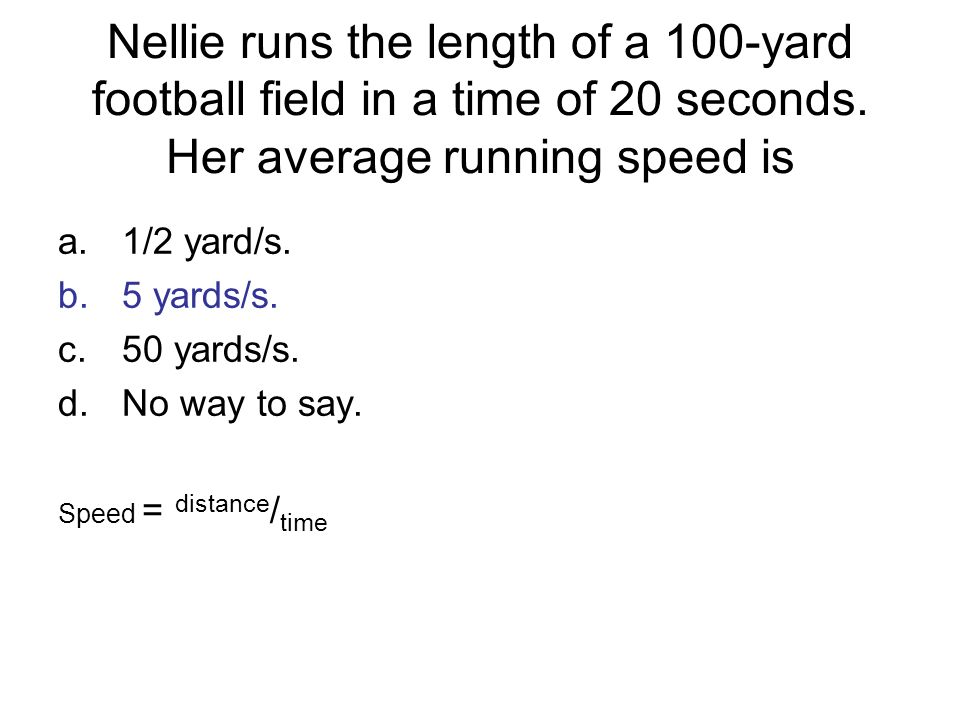 Nellie runs the length of a 100-yard football field in a time of 20 seconds. Her average running speed is a.1/2 yard/s. b.5 yards/s. c.50 yards/s. d.N
