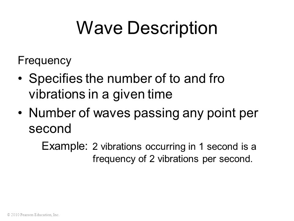 © 2010 Pearson Education, Inc. Wave Description Frequency Specifies the number of to and fro vibrations in a given time Number of waves passing any po