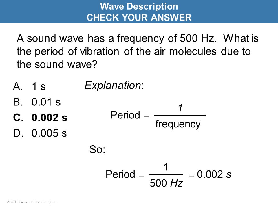 © 2010 Pearson Education, Inc. A sound wave has a frequency of 500 Hz. What is the period of vibration of the air molecules due to the sound wave? A.1