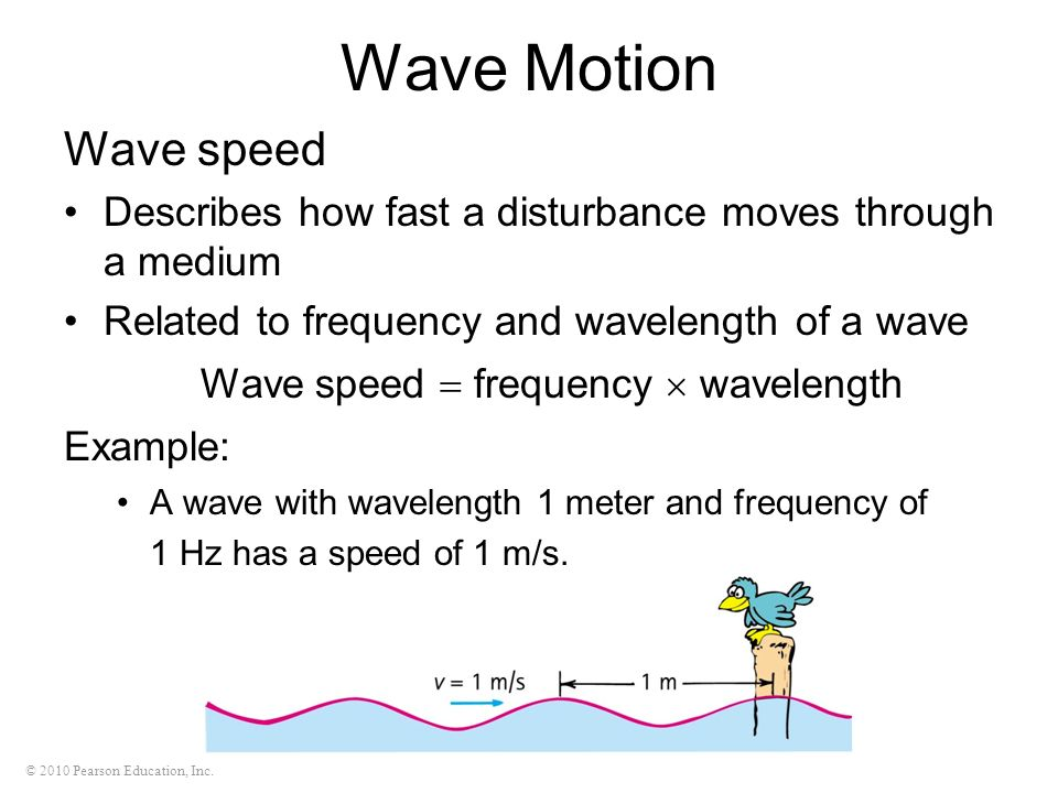 © 2010 Pearson Education, Inc. Wave Motion Wave speed Describes how fast a disturbance moves through a medium Related to frequency and wavelength of a