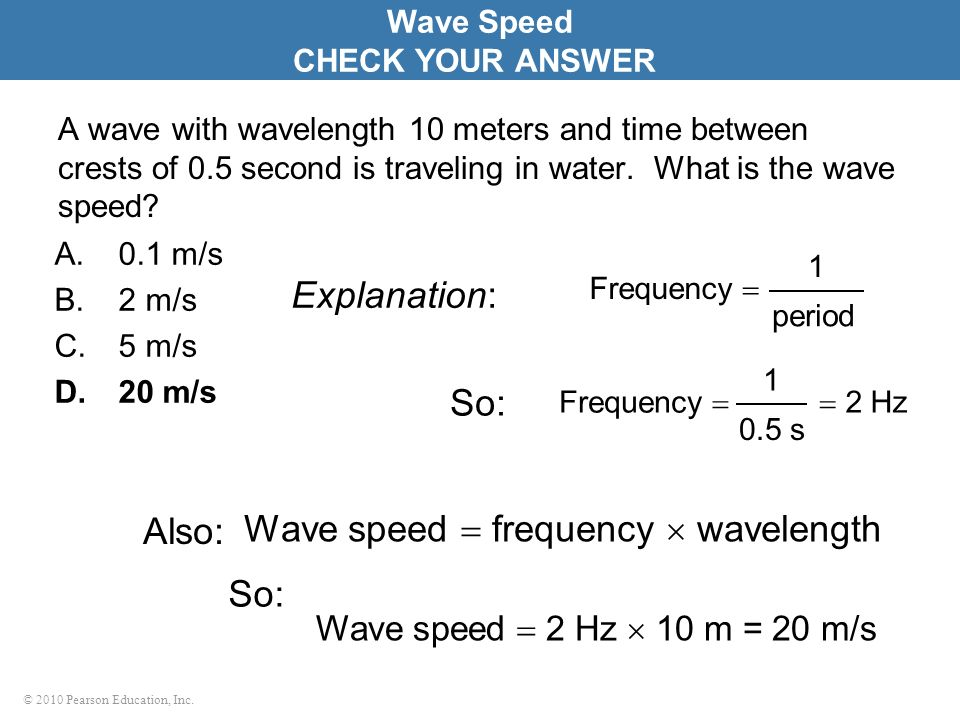 © 2010 Pearson Education, Inc. A wave with wavelength 10 meters and time between crests of 0.5 second is traveling in water. What is the wave speed? A