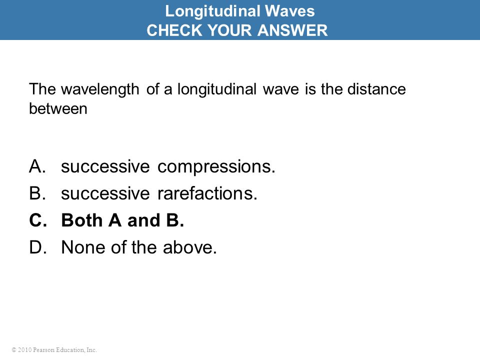 © 2010 Pearson Education, Inc. The wavelength of a longitudinal wave is the distance between A.successive compressions. B.successive rarefactions. C.B