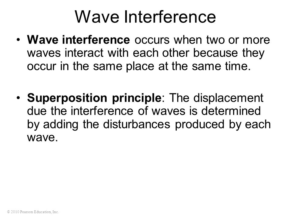 © 2010 Pearson Education, Inc. Wave Interference Wave interference occurs when two or more waves interact with each other because they occur in the sa