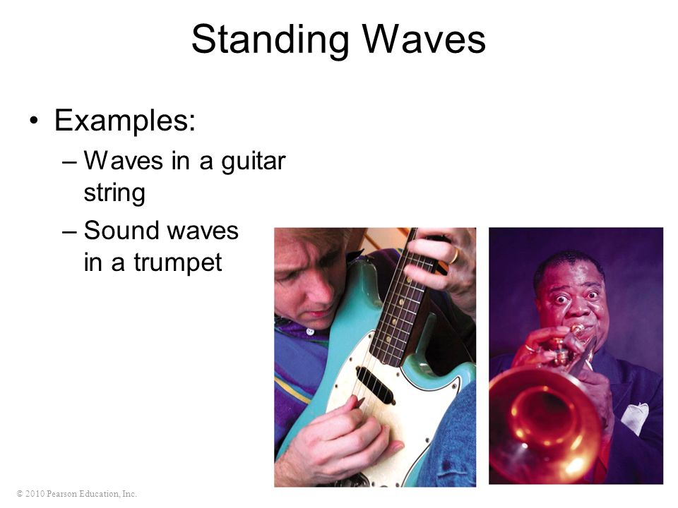 © 2010 Pearson Education, Inc. Standing Waves Examples: –Waves in a guitar string –Sound waves in a trumpet