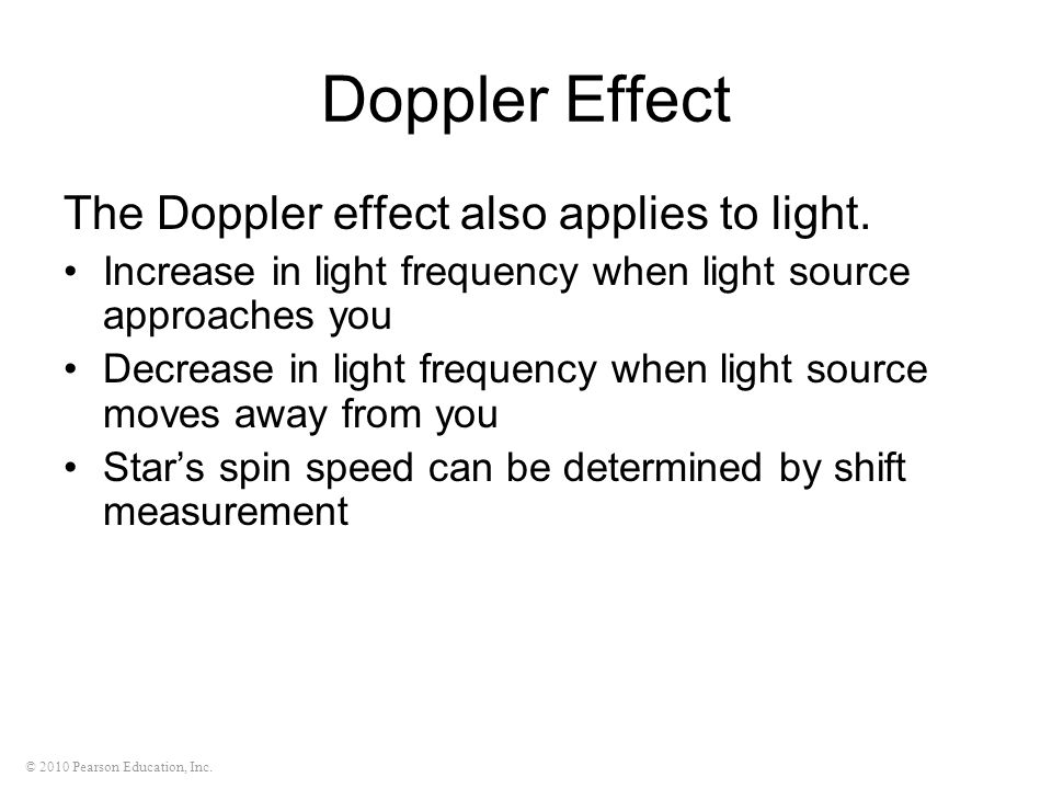 © 2010 Pearson Education, Inc. Doppler Effect The Doppler effect also applies to light. Increase in light frequency when light source approaches you D
