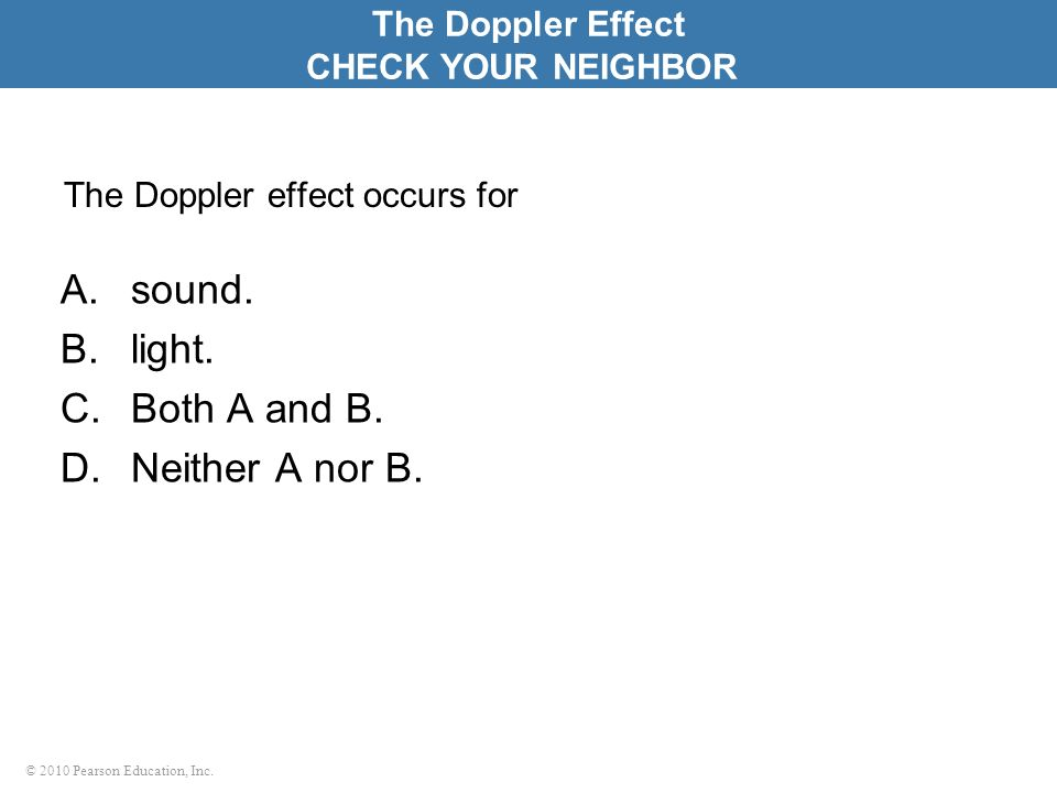 © 2010 Pearson Education, Inc. The Doppler effect occurs for A.sound. B.light. C.Both A and B. D.Neither A nor B. The Doppler Effect CHECK YOUR NEIGHB