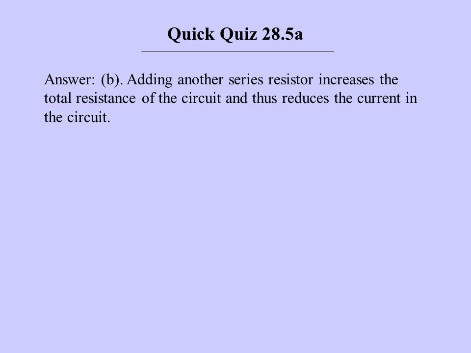 Answer: (b). Adding another series resistor increases the total resistance of the circuit and thus reduces the current in the circuit. Quick Quiz 28.5