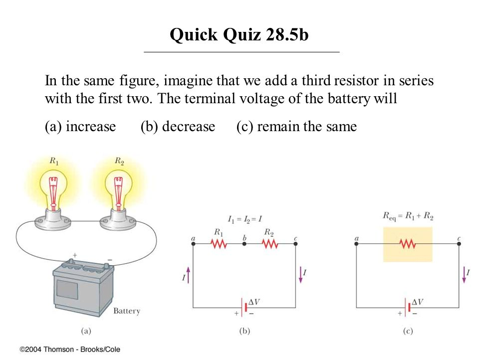 Quick Quiz 28.5b In the same figure, imagine that we add a third resistor in series with the first two. The terminal voltage of the battery will (a) i