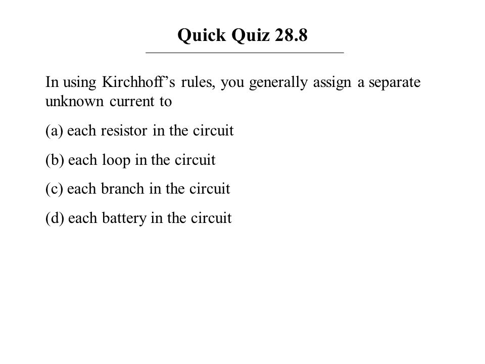Quick Quiz 28.8 In using Kirchhoffs rules, you generally assign a separate unknown current to (a) each resistor in the circuit (b) each loop in the ci