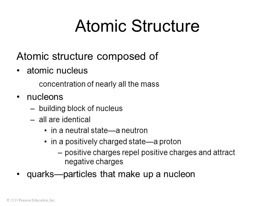 © 2010 Pearson Education, Inc. Atomic Structure Atomic structure composed of atomic nucleus concentration of nearly all the mass nucleons –building bl