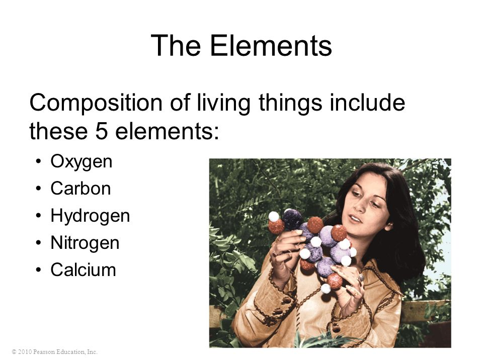 © 2010 Pearson Education, Inc. The Elements Composition of living things include these 5 elements: Oxygen Carbon Hydrogen Nitrogen Calcium