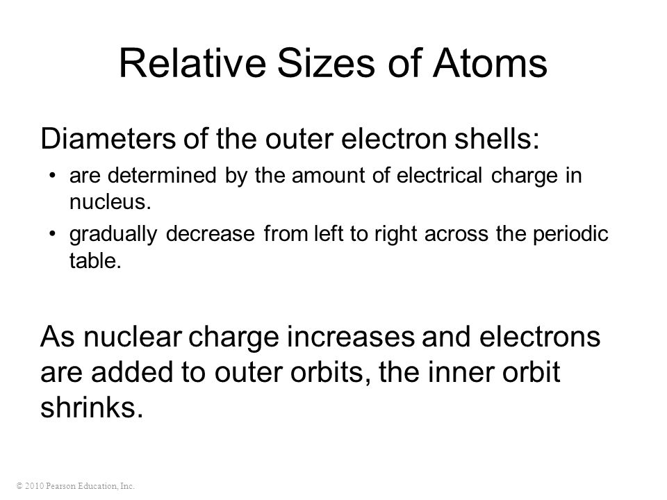 © 2010 Pearson Education, Inc. Relative Sizes of Atoms Diameters of the outer electron shells: are determined by the amount of electrical charge in nu