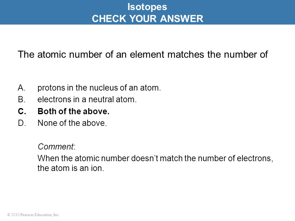 © 2010 Pearson Education, Inc. The atomic number of an element matches the number of A.protons in the nucleus of an atom. B.electrons in a neutral ato