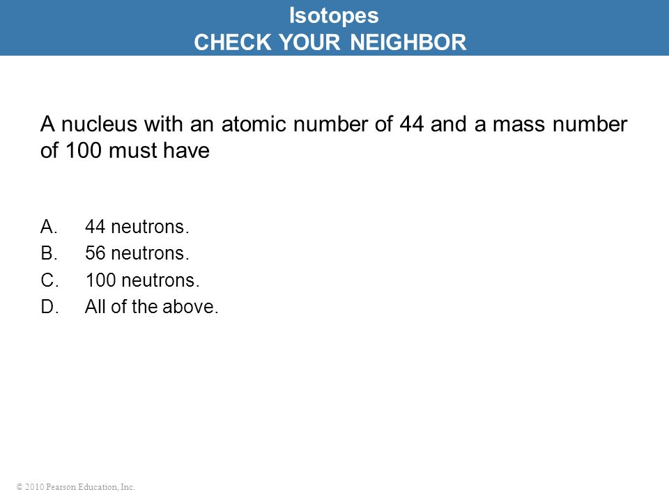 © 2010 Pearson Education, Inc. A nucleus with an atomic number of 44 and a mass number of 100 must have A.44 neutrons. B.56 neutrons. C.100 neutrons.