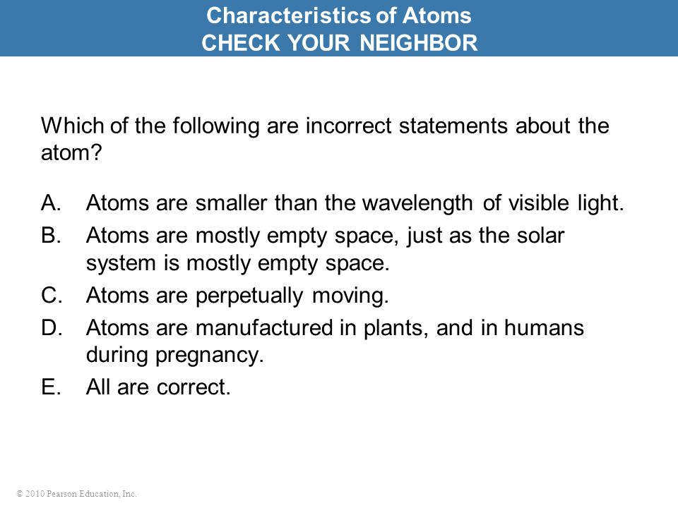 © 2010 Pearson Education, Inc. Which of the following are incorrect statements about the atom? A.Atoms are smaller than the wavelength of visible ligh
