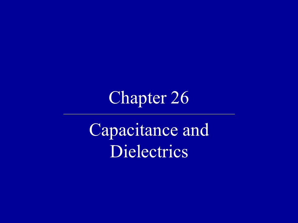 Chapter 26 Capacitance and Dielectrics