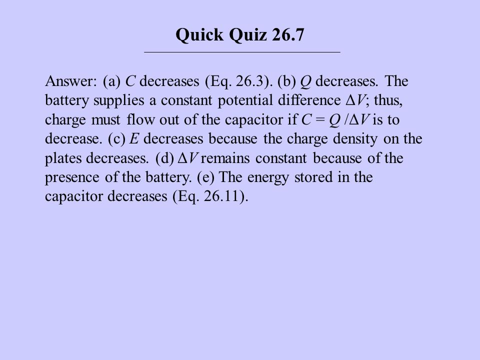 Answer: (a) C decreases (Eq. 26.3). (b) Q decreases. The battery supplies a constant potential difference ΔV; thus, charge must flow out of the capaci