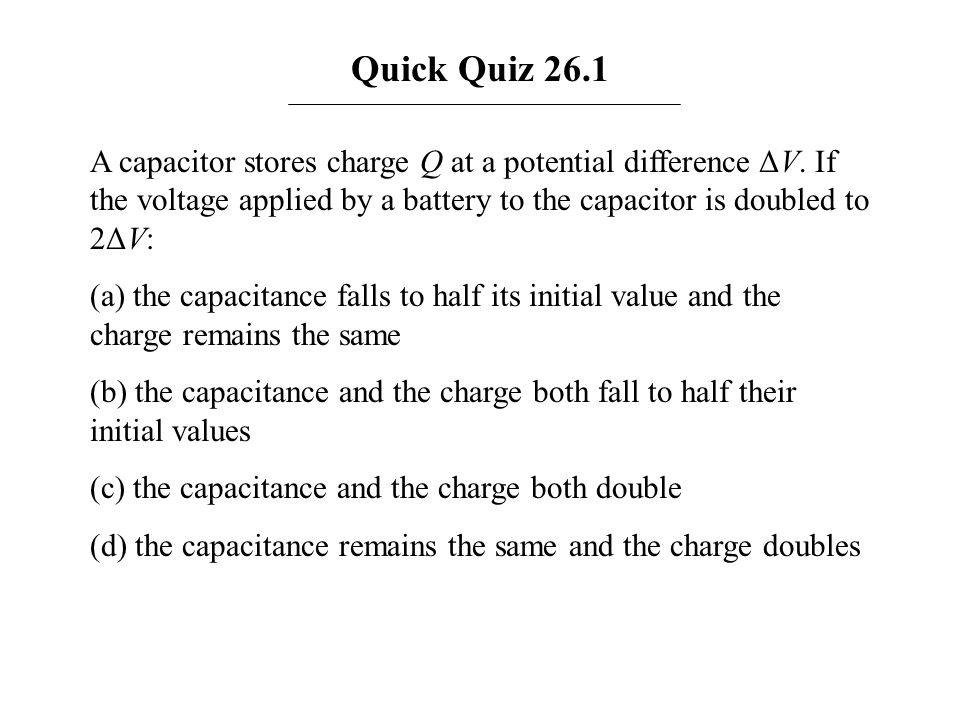 Quick Quiz 26.1 A capacitor stores charge Q at a potential difference ΔV. If the voltage applied by a battery to the capacitor is doubled to 2ΔV: (a)