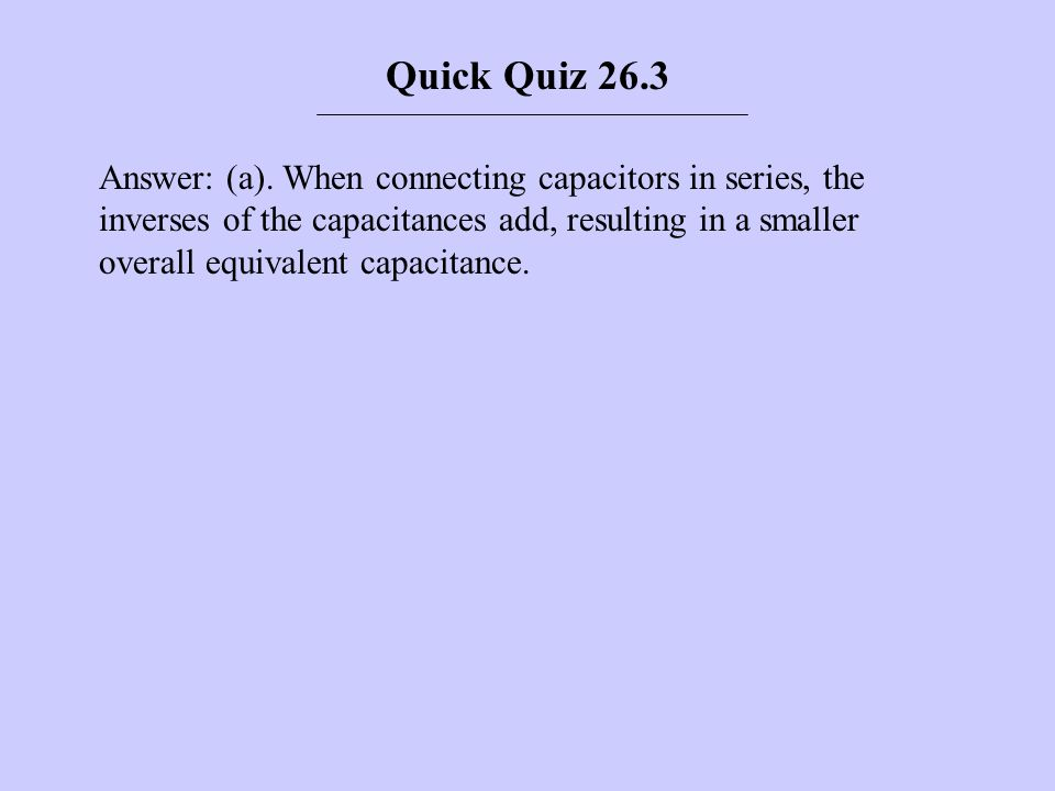 Answer: (a). When connecting capacitors in series, the inverses of the capacitances add, resulting in a smaller overall equivalent capacitance. Quick