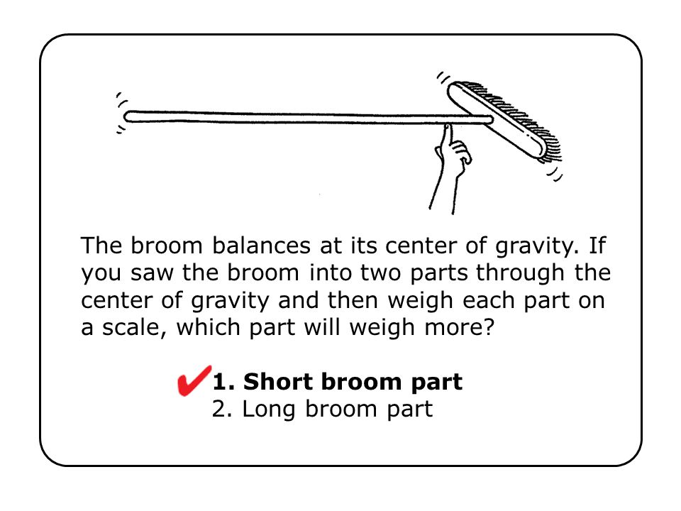 The broom balances at its center of gravity. If you saw the broom into two parts through the center of gravity and then weigh each part on a scale, wh
