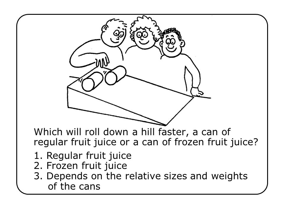 Which will roll down a hill faster, a can of regular fruit juice or a can of frozen fruit juice?