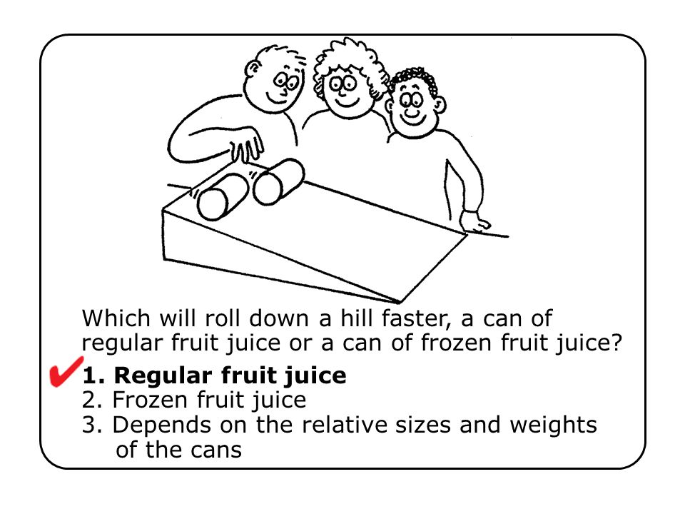 Roll a pair of identical cans of carbonated beverage down an incline.
