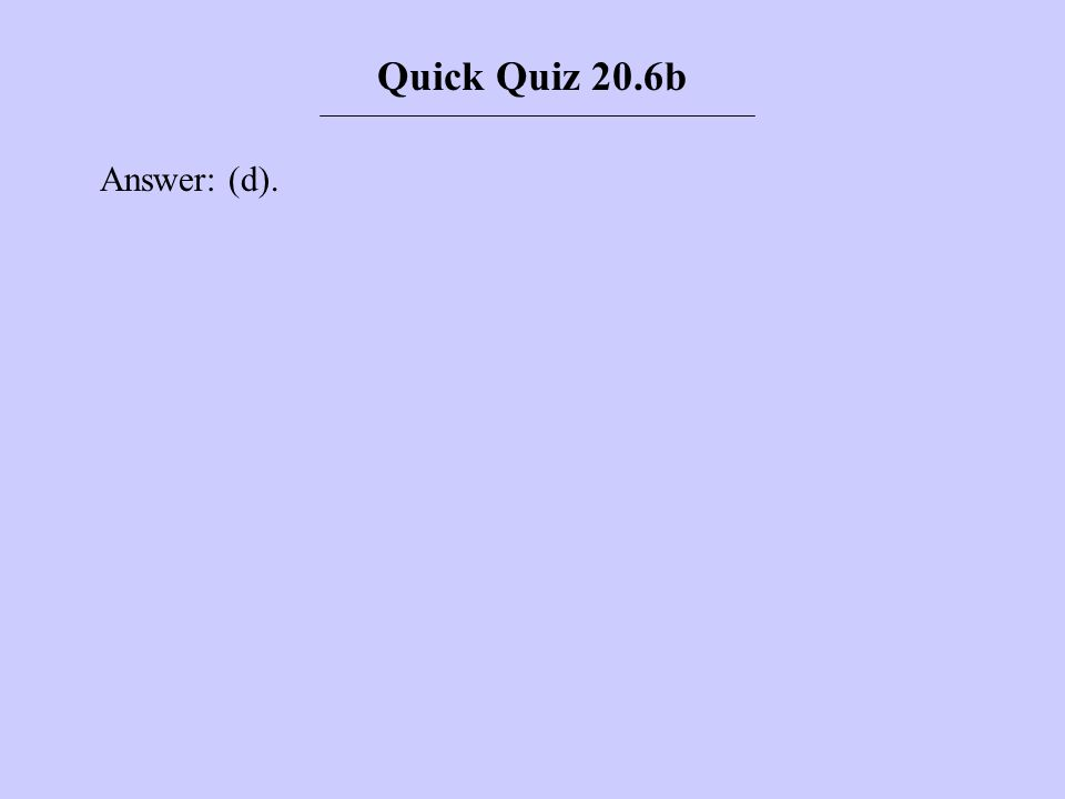Answer: (d). Quick Quiz 20.6b