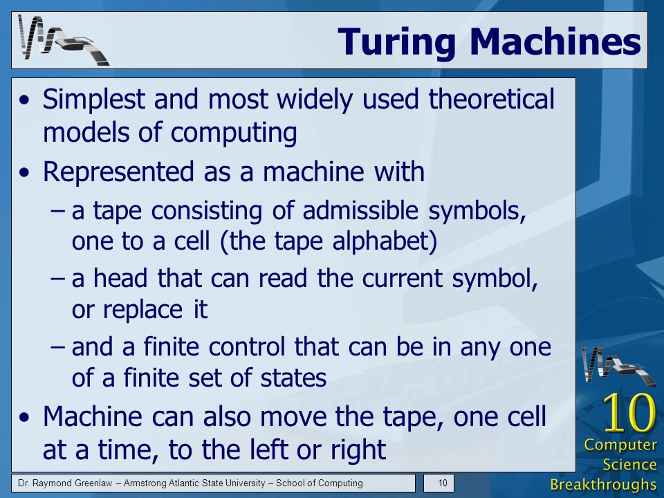 Dr. Raymond Greenlaw – Armstrong Atlantic State University – School of Computing10 Turing Machines Simplest and most widely used theoretical models of