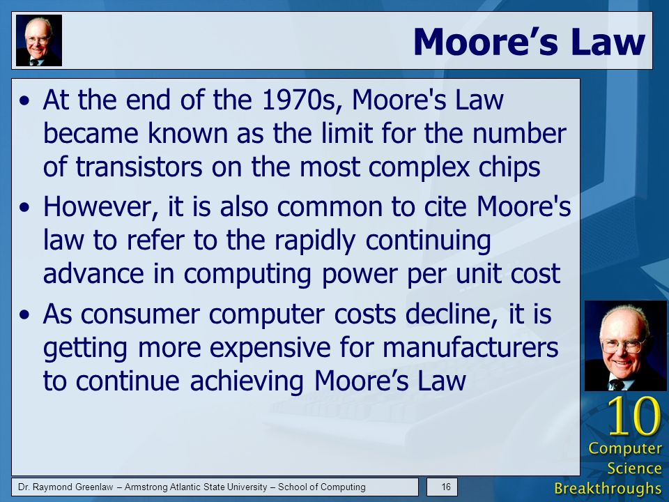 Dr. Raymond Greenlaw – Armstrong Atlantic State University – School of Computing16 Moores Law At the end of the 1970s, Moore's Law became known as the