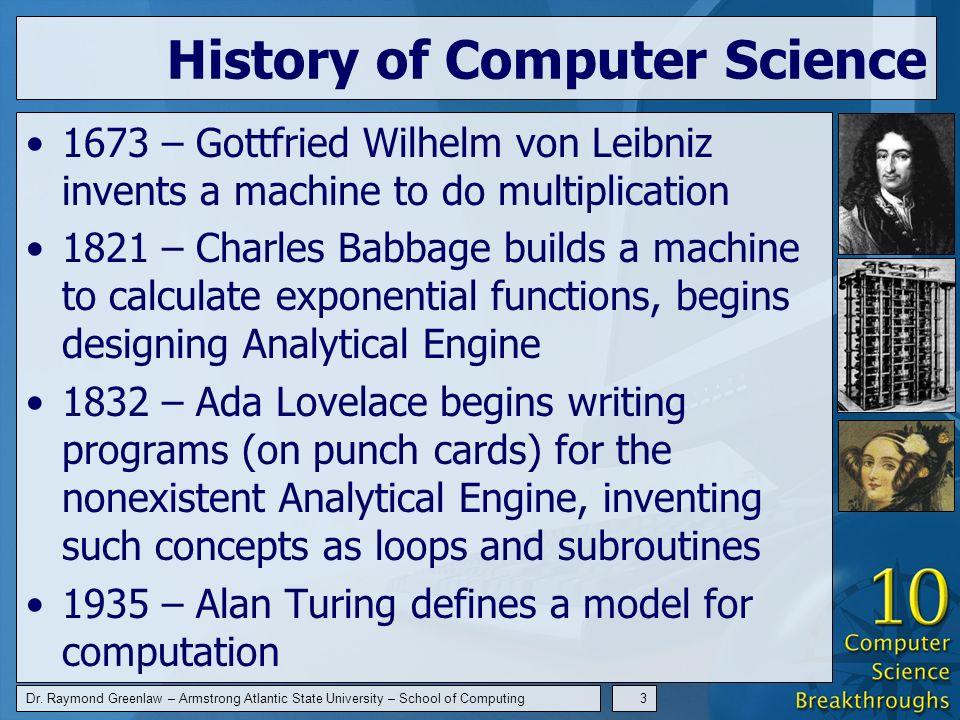Dr. Raymond Greenlaw – Armstrong Atlantic State University – School of Computing3 History of Computer Science 1673 – Gottfried Wilhelm von Leibniz inv