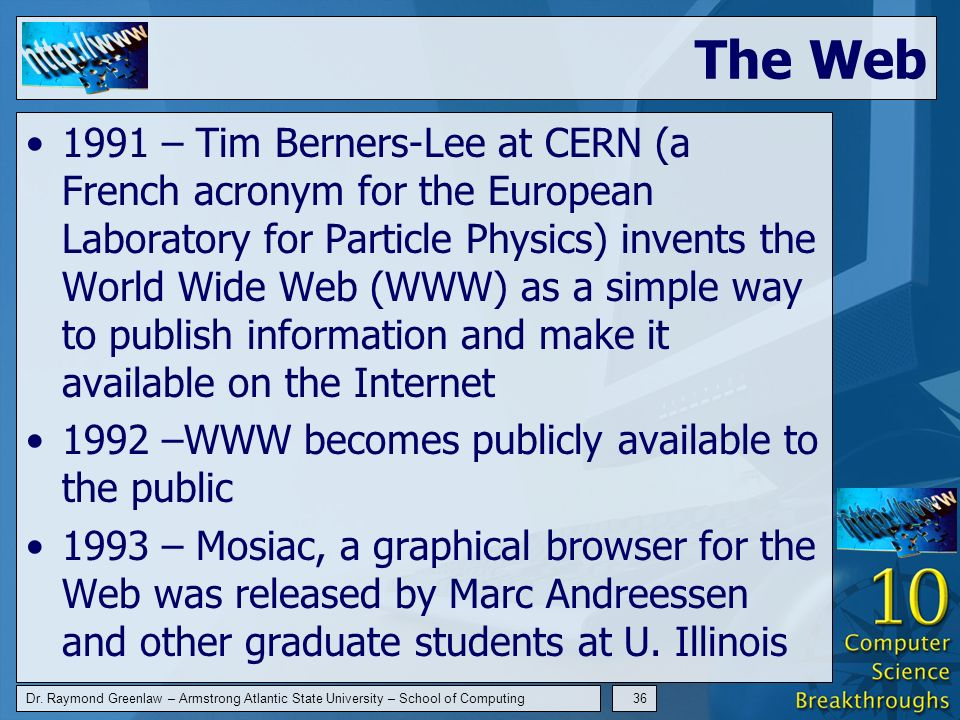 Dr. Raymond Greenlaw – Armstrong Atlantic State University – School of Computing36 The Web 1991 – Tim Berners-Lee at CERN (a French acronym for the Eu