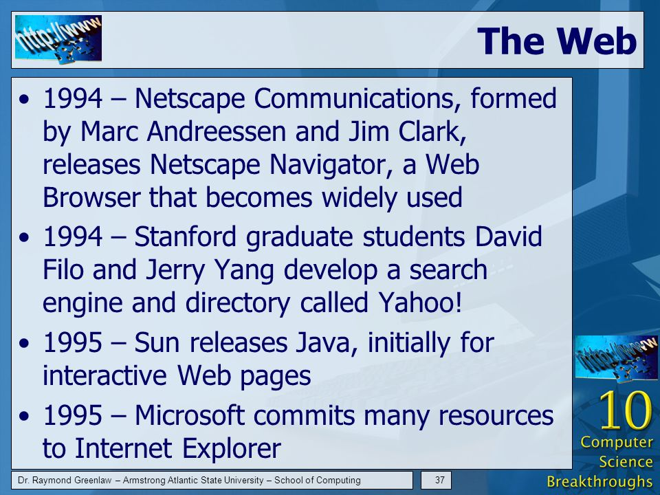 Dr. Raymond Greenlaw – Armstrong Atlantic State University – School of Computing37 The Web 1994 – Netscape Communications, formed by Marc Andreessen a
