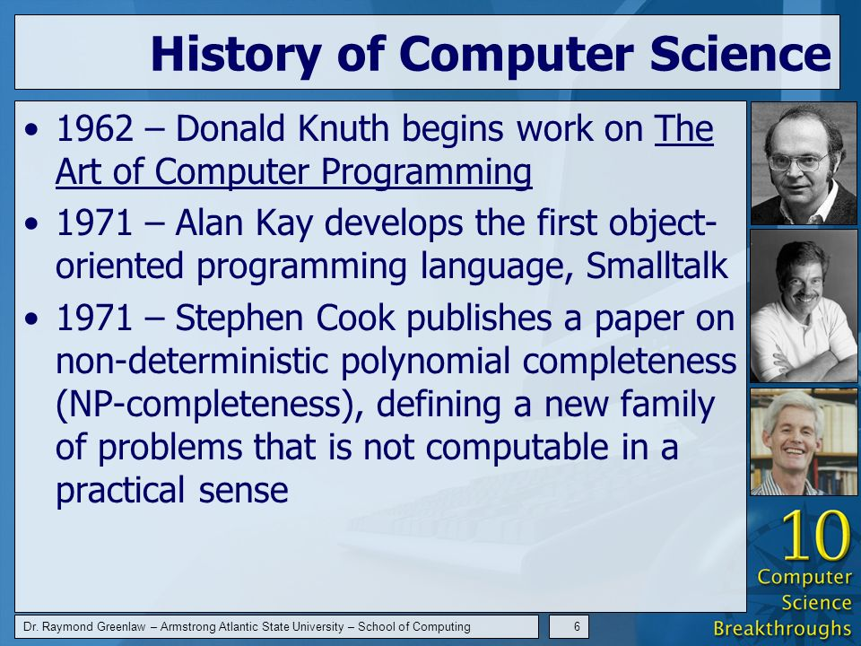 Dr. Raymond Greenlaw – Armstrong Atlantic State University – School of Computing6 History of Computer Science 1962 – Donald Knuth begins work on The A
