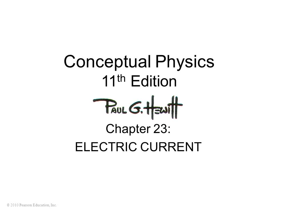 © 2010 Pearson Education, Inc. Conceptual Physics 11 th Edition Chapter 23: ELECTRIC CURRENT