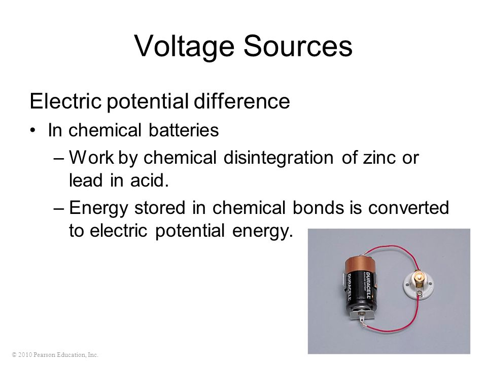 © 2010 Pearson Education, Inc. Voltage Sources Electric potential difference In chemical batteries –Work by chemical disintegration of zinc or lead in