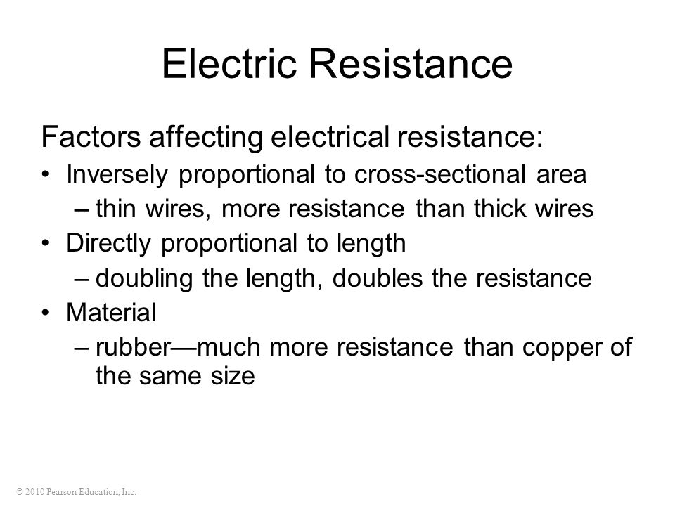 © 2010 Pearson Education, Inc. Electric Resistance Factors affecting electrical resistance: Inversely proportional to cross-sectional area –thin wires