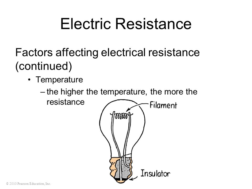 © 2010 Pearson Education, Inc. Electric Resistance Factors affecting electrical resistance (continued) Temperature –the higher the temperature, the mo
