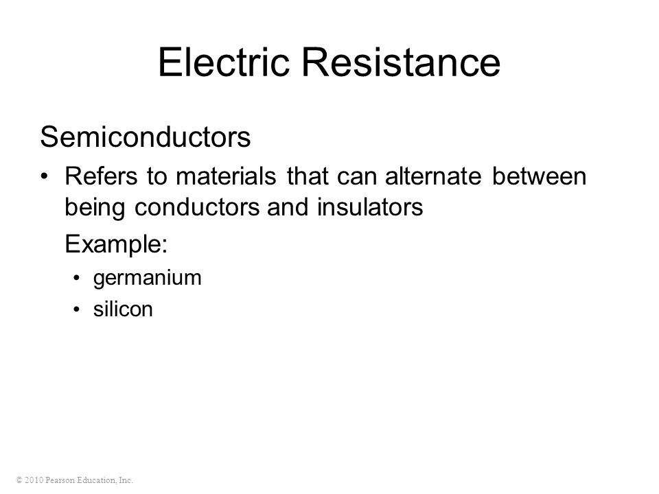 © 2010 Pearson Education, Inc. Electric Resistance Semiconductors Refers to materials that can alternate between being conductors and insulators Examp