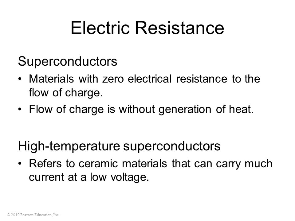 © 2010 Pearson Education, Inc. Electric Resistance Superconductors Materials with zero electrical resistance to the flow of charge. Flow of charge is